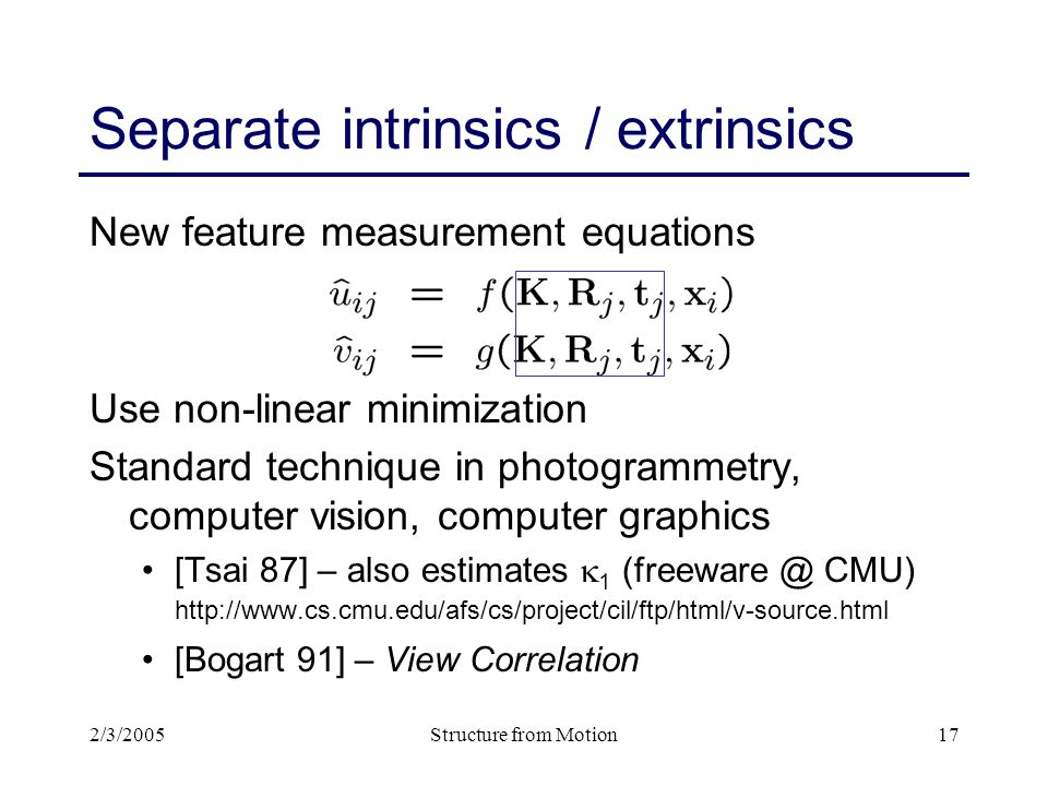 2/3/2005Structure from Motion17 Separate intrinsics / extrinsics New feature measurement equations Use non-linear minimization Standard technique in photogrammetry, computer vision, computer graphics [Tsai 87] – also estimates  1 (freeware @ CMU) http://www.cs.cmu.edu/afs/cs/project/cil/ftp/html/v-source.html [Bogart 91] – View Correlation