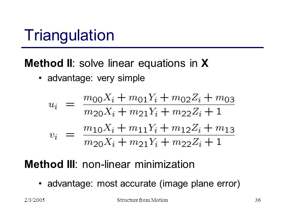 2/3/2005Structure from Motion36 Triangulation Method II: solve linear equations in X advantage: very simple Method III: non-linear minimization advantage: most accurate (image plane error)