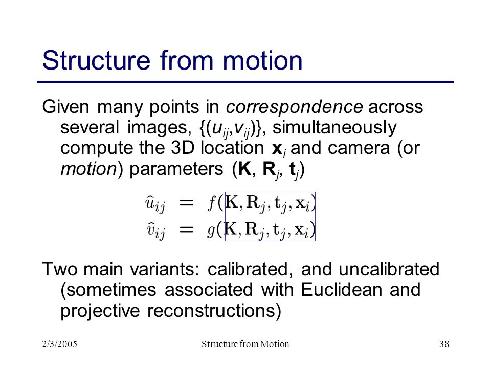2/3/2005Structure from Motion38 Structure from motion Given many points in correspondence across several images, {(u ij,v ij )}, simultaneously compute the 3D location x i and camera (or motion) parameters (K, R j, t j ) Two main variants: calibrated, and uncalibrated (sometimes associated with Euclidean and projective reconstructions)