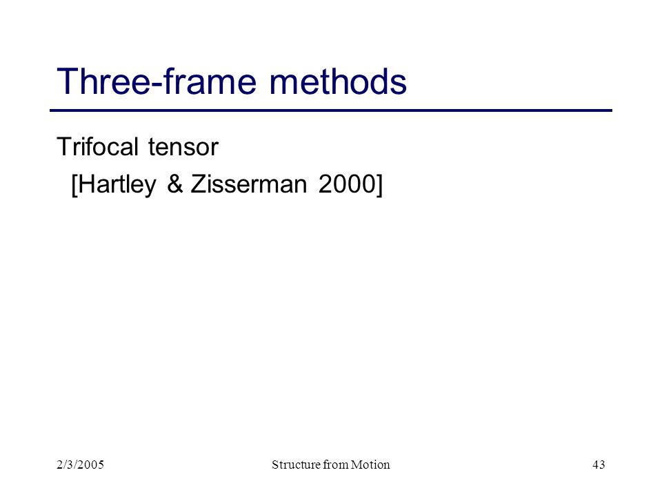2/3/2005Structure from Motion43 Three-frame methods Trifocal tensor [Hartley & Zisserman 2000]
