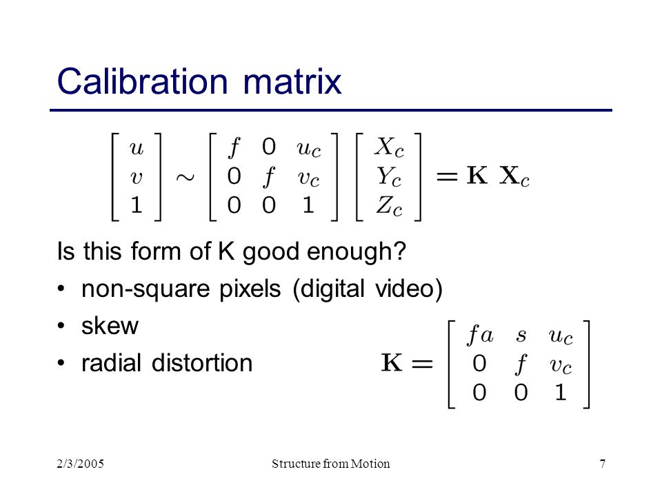 2/3/2005Structure from Motion8 Camera matrix Fold intrinsic calibration matrix K and extrinsic pose parameters (R,t) together into a camera matrix M = K [R | t ] (put 1 in lower r.h.