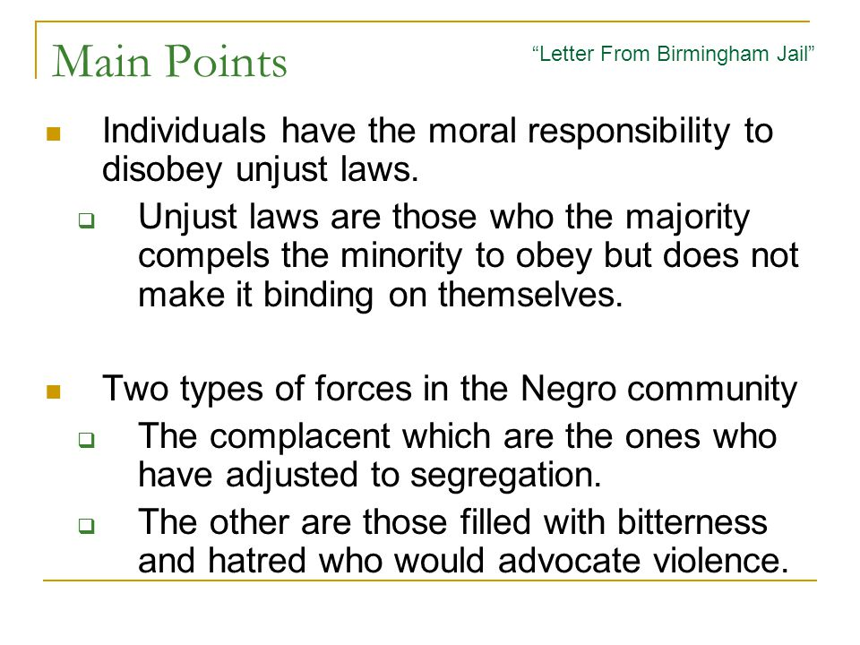 Main Points Individuals have the moral responsibility to disobey unjust laws.  Unjust laws are those who the majority compels the minority to obey bu