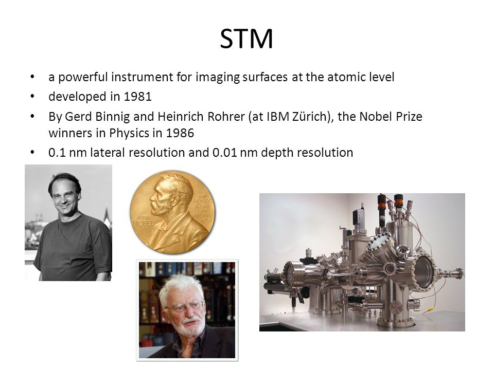 STM a powerful instrument for imaging surfaces at the atomic level developed in 1981 By Gerd Binnig and Heinrich Rohrer (at IBM Zürich), the Nobel Pri
