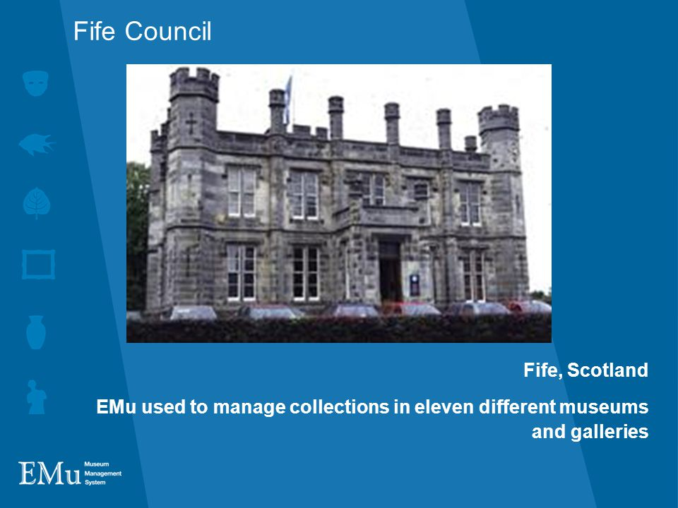 Fife Council Fife, Scotland EMu used to manage collections in eleven different museums and galleries