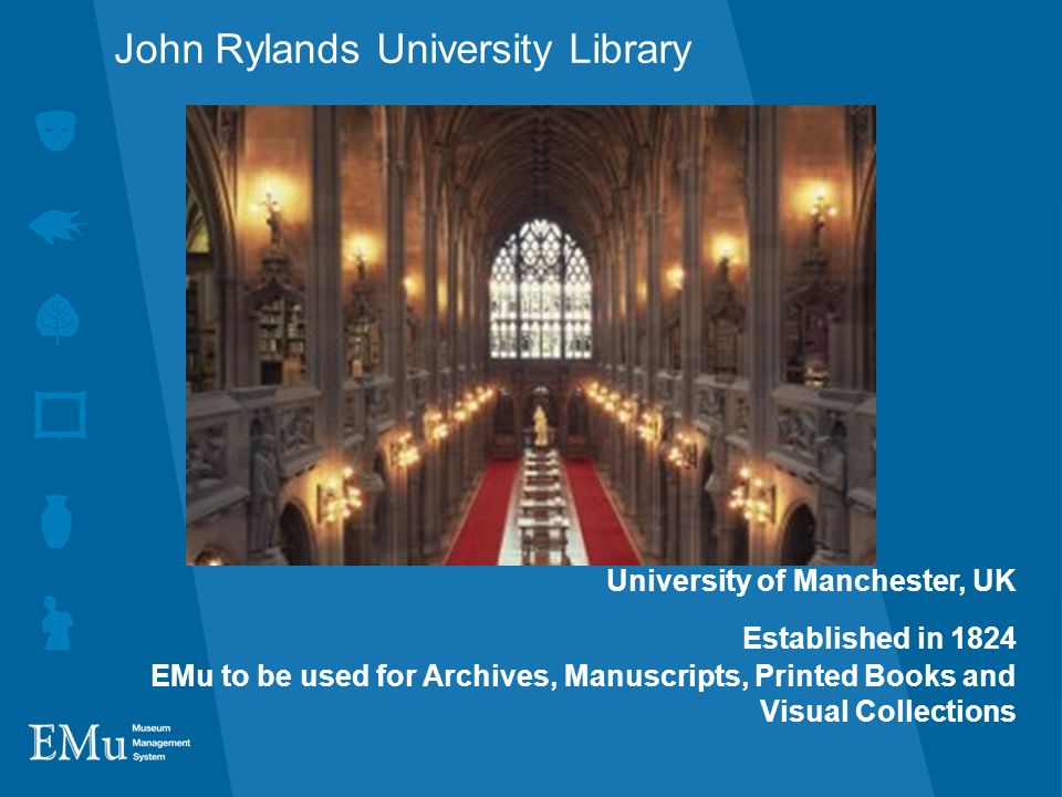 John Rylands University Library University of Manchester, UK Established in 1824 EMu to be used for Archives, Manuscripts, Printed Books and Visual Collections