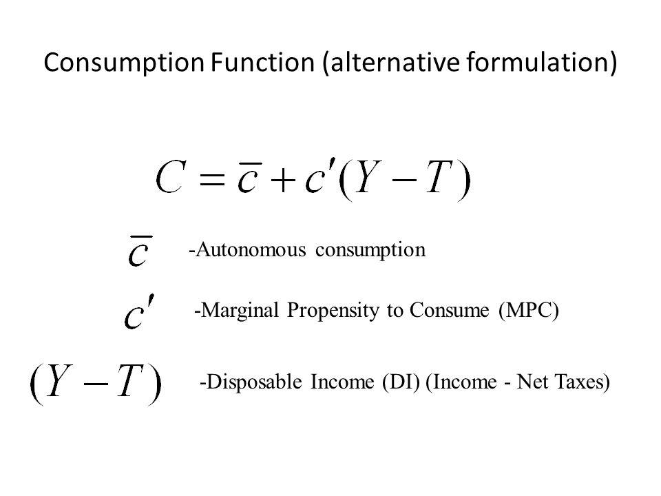 Consumption Function (alternative formulation) -Autonomous consumption -Marginal Propensity to Consume (MPC) -Disposable Income (DI) (Income - Net Taxes)