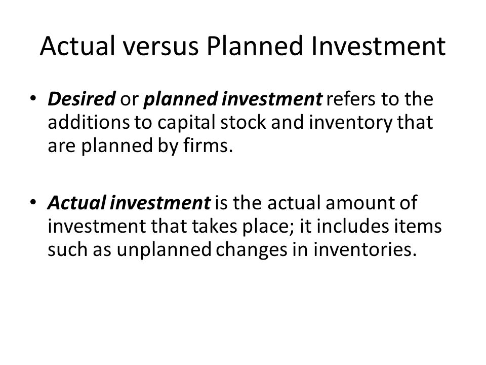 Actual versus Planned Investment Desired or planned investment refers to the additions to capital stock and inventory that are planned by firms.