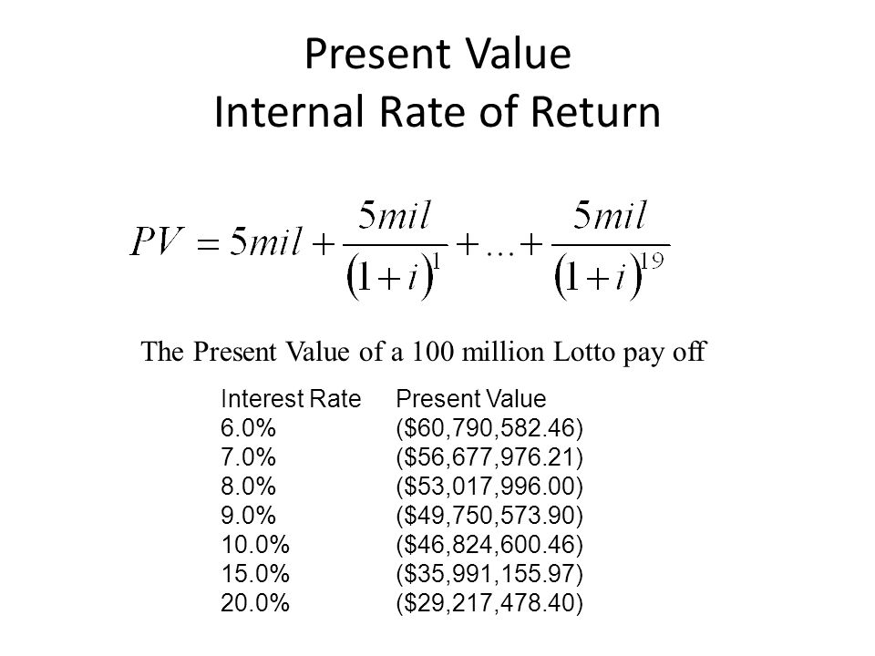 Present Value Internal Rate of Return The Present Value of a 100 million Lotto pay off Interest RatePresent Value 6.0%($60,790,582.46) 7.0%($56,677,976.21) 8.0%($53,017,996.00) 9.0%($49,750,573.90) 10.0%($46,824,600.46) 15.0%($35,991,155.97) 20.0%($29,217,478.40)