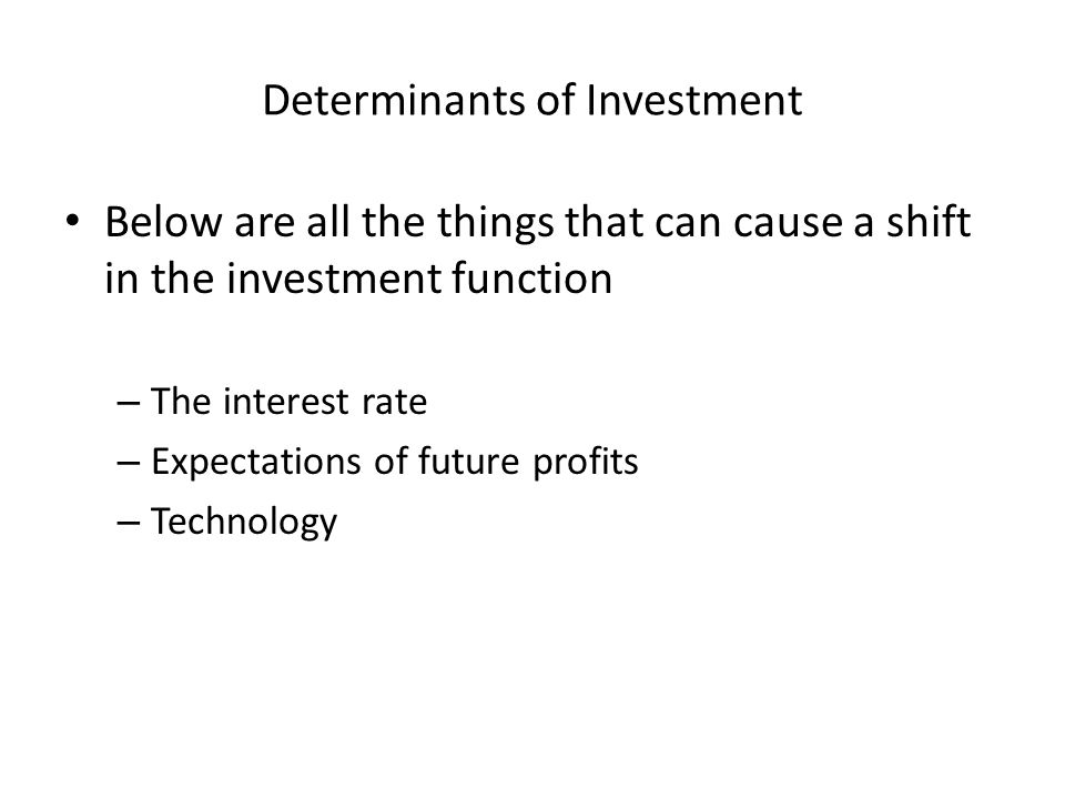 Determinants of Investment Below are all the things that can cause a shift in the investment function – The interest rate – Expectations of future profits – Technology