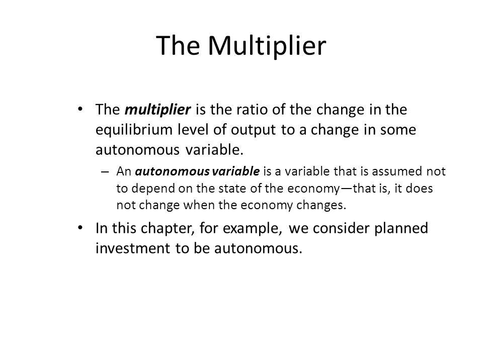 The Multiplier The multiplier is the ratio of the change in the equilibrium level of output to a change in some autonomous variable.