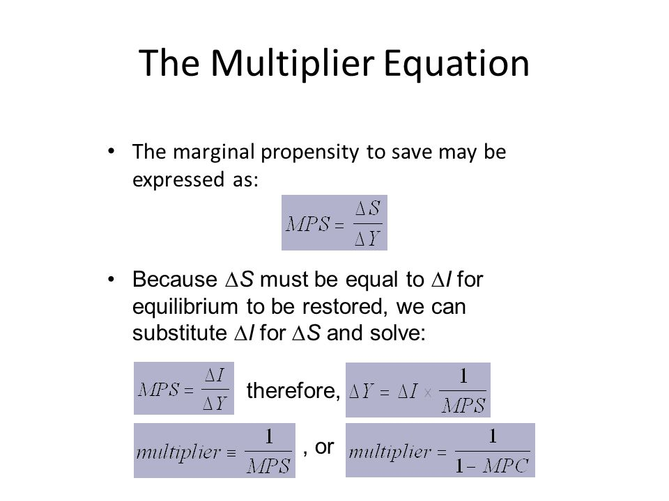 The Multiplier Equation The marginal propensity to save may be expressed as: Because  S must be equal to  I for equilibrium to be restored, we can substitute  I for  S and solve: therefore,, or