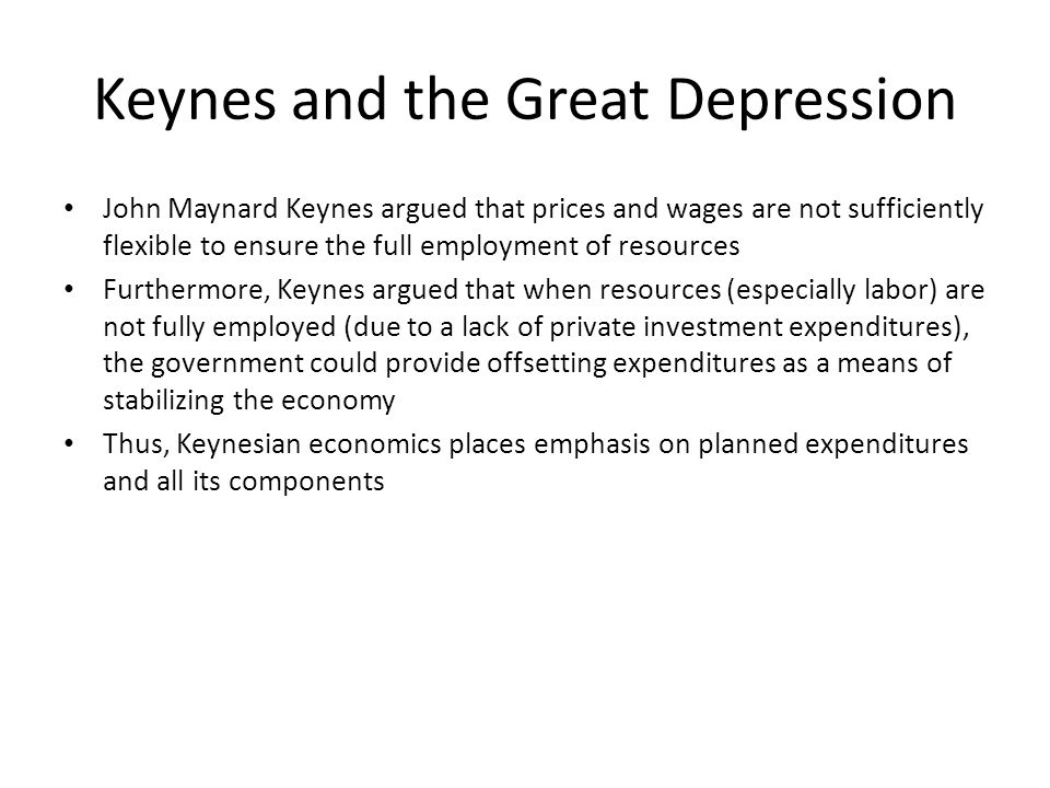 Keynes and the Great Depression John Maynard Keynes argued that prices and wages are not sufficiently flexible to ensure the full employment of resources Furthermore, Keynes argued that when resources (especially labor) are not fully employed (due to a lack of private investment expenditures), the government could provide offsetting expenditures as a means of stabilizing the economy Thus, Keynesian economics places emphasis on planned expenditures and all its components