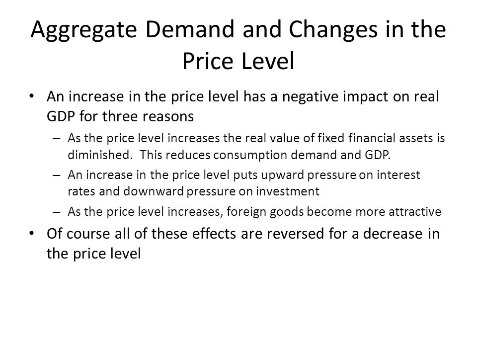 Aggregate Demand and Changes in the Price Level An increase in the price level has a negative impact on real GDP for three reasons – As the price level increases the real value of fixed financial assets is diminished.