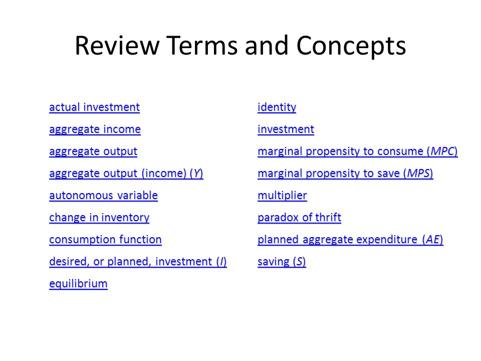 Review Terms and Concepts actual investment actual investment aggregate income aggregate income aggregate output aggregate output aggregate output (income) (Y) aggregate output (income) (Y) autonomous variable autonomous variable change in inventory change in inventory consumption function consumption function desired, or planned, investment (I) desired, or planned, investment (I) equilibrium identity investment marginal propensity to consume (MPC) marginal propensity to consume (MPC) marginal propensity to save (MPS) marginal propensity to save (MPS) multiplier paradox of thrift paradox of thrift planned aggregate expenditure (AE) planned aggregate expenditure (AE) saving (S) saving (S)