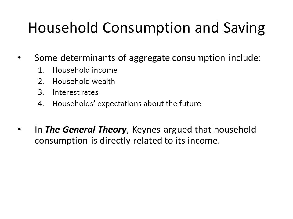 Household Consumption and Saving Some determinants of aggregate consumption include: 1.Household income 2.Household wealth 3.Interest rates 4.Households' expectations about the future In The General Theory, Keynes argued that household consumption is directly related to its income.