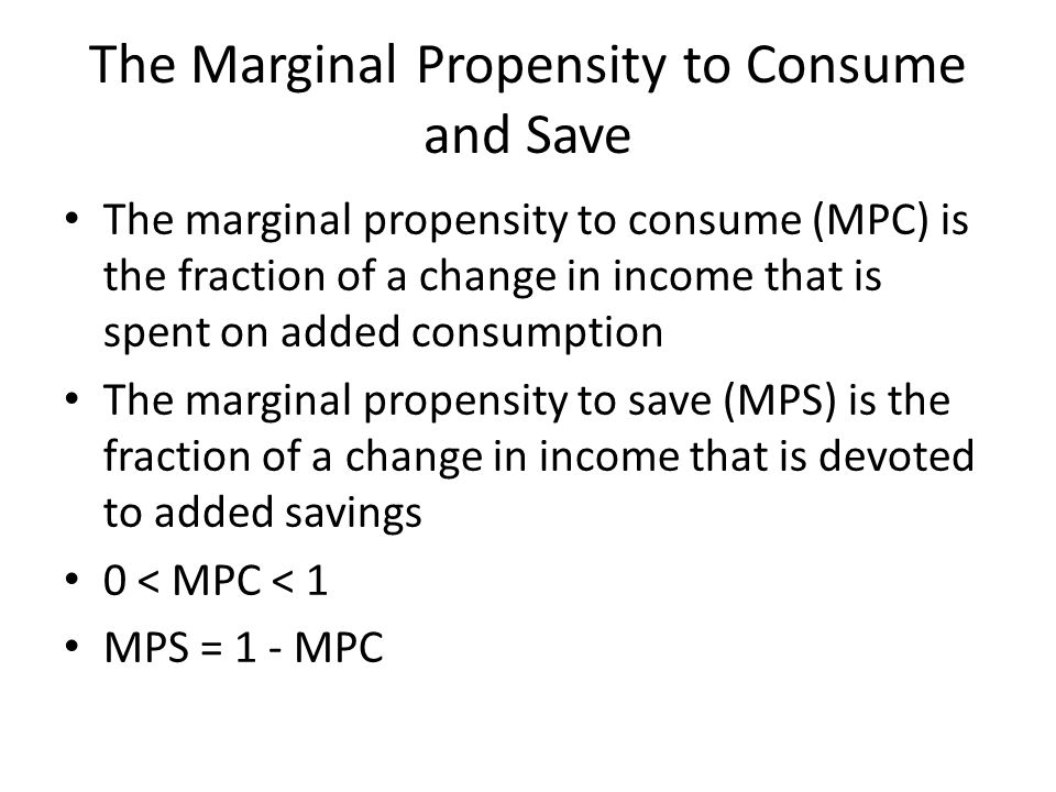 The Marginal Propensity to Consume and Save The marginal propensity to consume (MPC) is the fraction of a change in income that is spent on added consumption The marginal propensity to save (MPS) is the fraction of a change in income that is devoted to added savings 0 < MPC < 1 MPS = 1 - MPC