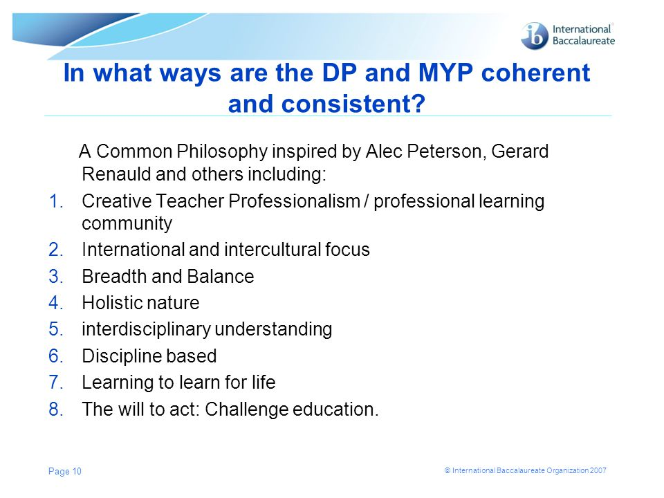 © International Baccalaureate Organization 2007 In what ways are the DP and MYP coherent and consistent? A Common Philosophy inspired by Alec Peterson