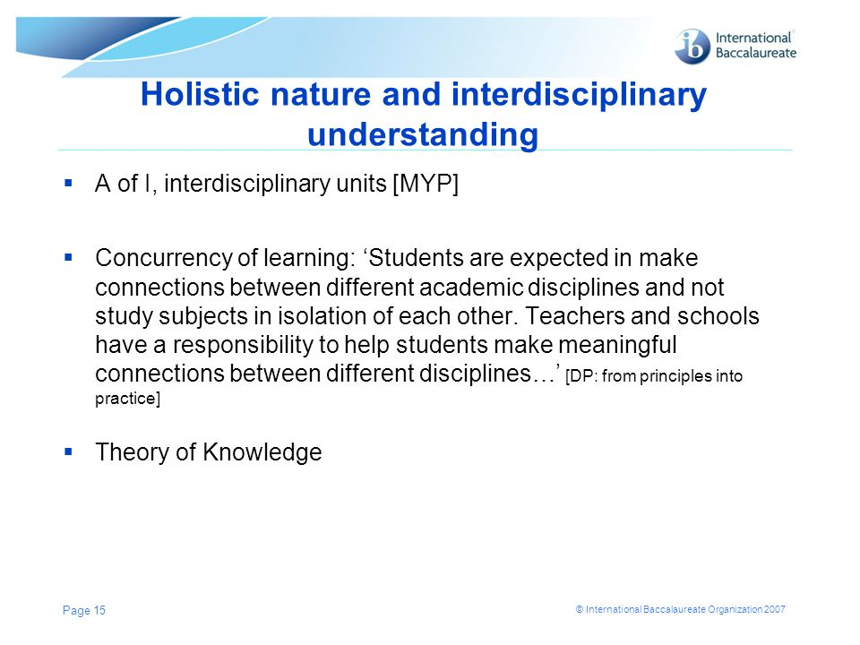 © International Baccalaureate Organization 2007 Holistic nature and interdisciplinary understanding  A of I, interdisciplinary units [MYP]  Concurre