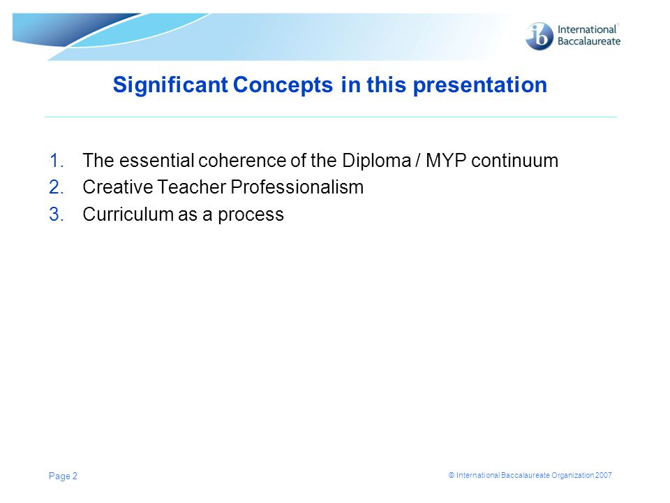 © International Baccalaureate Organization 2007 Significant Concepts in this presentation 1.The essential coherence of the Diploma / MYP continuum 2.C