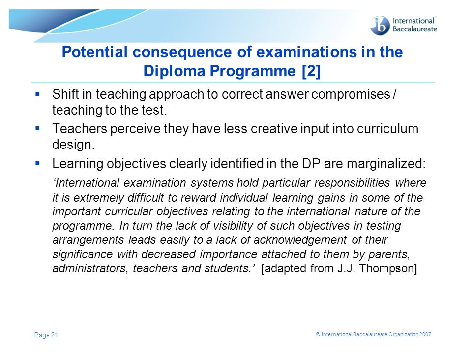 © International Baccalaureate Organization 2007 Potential consequence of examinations in the Diploma Programme [2]  Shift in teaching approach to cor