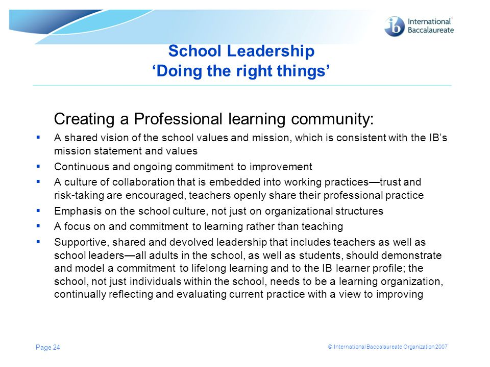 © International Baccalaureate Organization 2007 School Leadership 'Doing the right things' Creating a Professional learning community:  A shared visi
