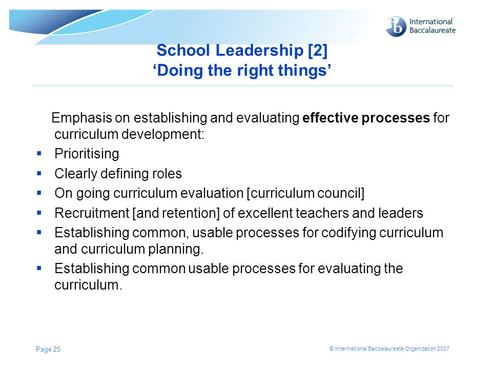 © International Baccalaureate Organization 2007 School Leadership [2] 'Doing the right things' Emphasis on establishing and evaluating effective proce