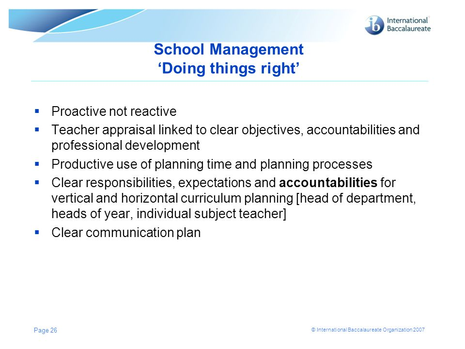 © International Baccalaureate Organization 2007 School Management 'Doing things right'  Proactive not reactive  Teacher appraisal linked to clear ob