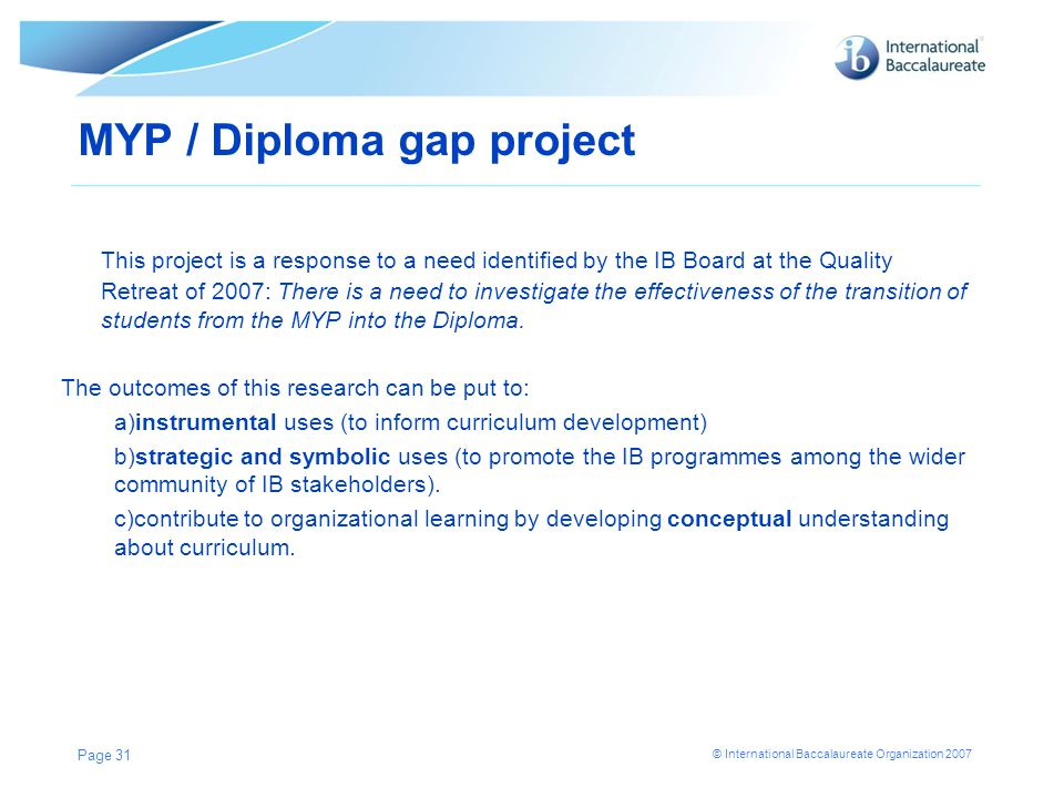 © International Baccalaureate Organization 2007 Page 31 MYP / Diploma gap project This project is a response to a need identified by the IB Board at t
