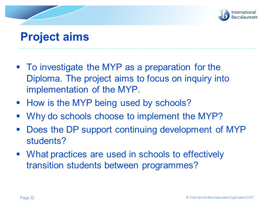 © International Baccalaureate Organization 2007 Page 32 Project aims  To investigate the MYP as a preparation for the Diploma. The project aims to fo