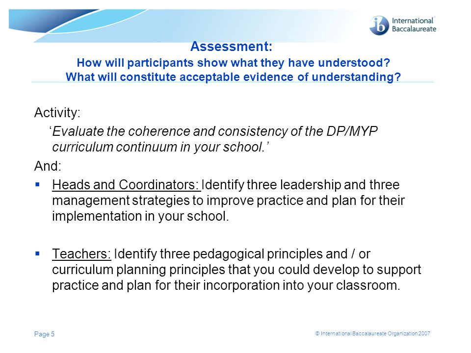 © International Baccalaureate Organization 2007 School Management 'Doing things right'  Proactive not reactive  Teacher appraisal linked to clear objectives, accountabilities and professional development  Productive use of planning time and planning processes  Clear responsibilities, expectations and accountabilities for vertical and horizontal curriculum planning [head of department, heads of year, individual subject teacher]  Clear communication plan Page 26