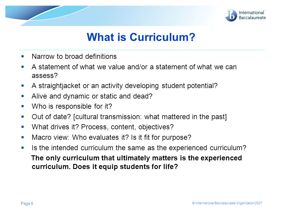 © International Baccalaureate Organization 2007 What is Curriculum?  Narrow to broad definitions  A statement of what we value and/or a statement of