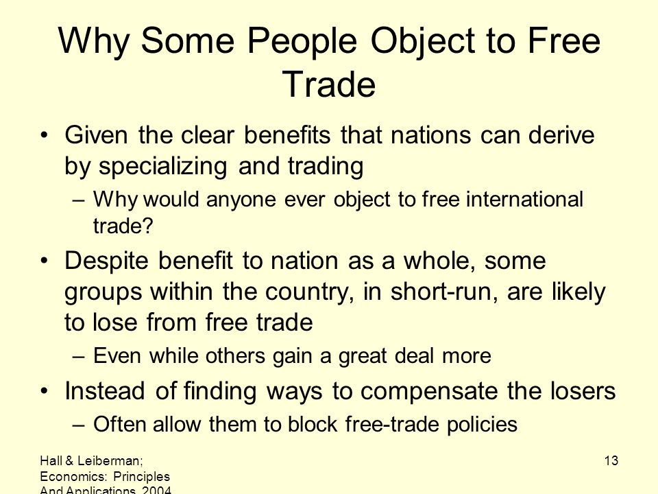 Hall & Leiberman; Economics: Principles And Applications, 2004 13 Why Some People Object to Free Trade Given the clear benefits that nations can deriv