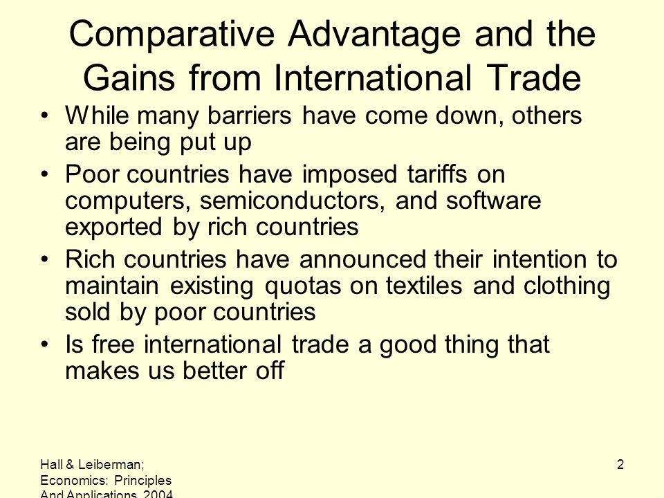 Hall & Leiberman; Economics: Principles And Applications, 2004 13 Why Some People Object to Free Trade Given the clear benefits that nations can derive by specializing and trading –Why would anyone ever object to free international trade.