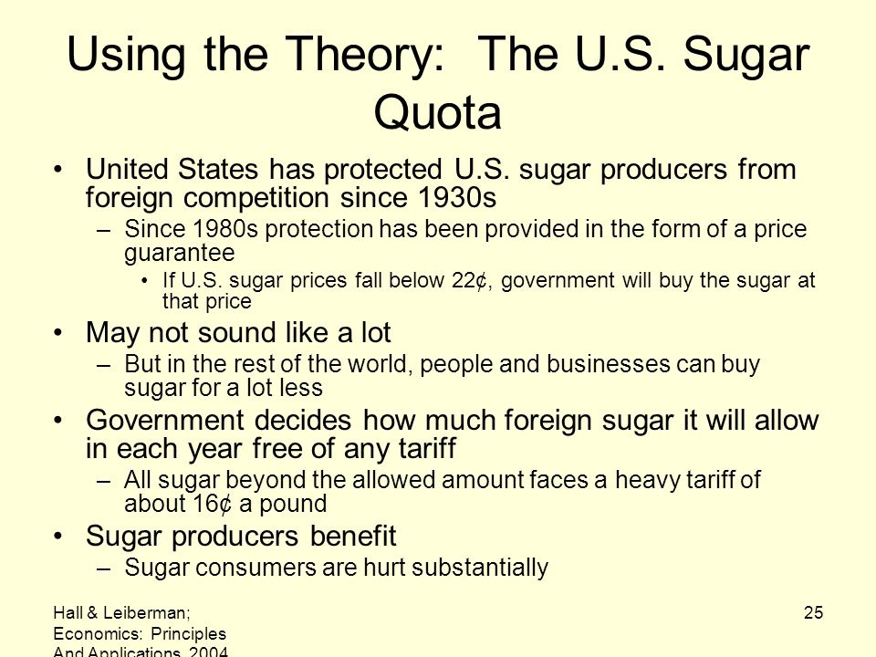 Hall & Leiberman; Economics: Principles And Applications, 2004 25 Using the Theory: The U.S. Sugar Quota United States has protected U.S. sugar produc
