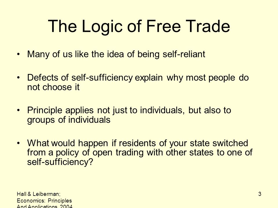 Hall & Leiberman; Economics: Principles And Applications, 2004 4 The Logic of Free Trade It would make no sense to insist on the economic self- sufficiency of each of the 50 states What is true for states is also true for entire nations Long-term goal of WTO is to remove all barriers to exports and imports
