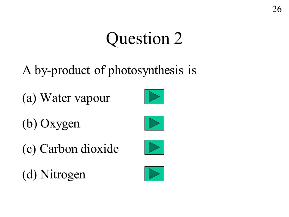 Question 2 A by-product of photosynthesis is (a) Water vapour (b) Oxygen (c) Carbon dioxide (d) Nitrogen 26