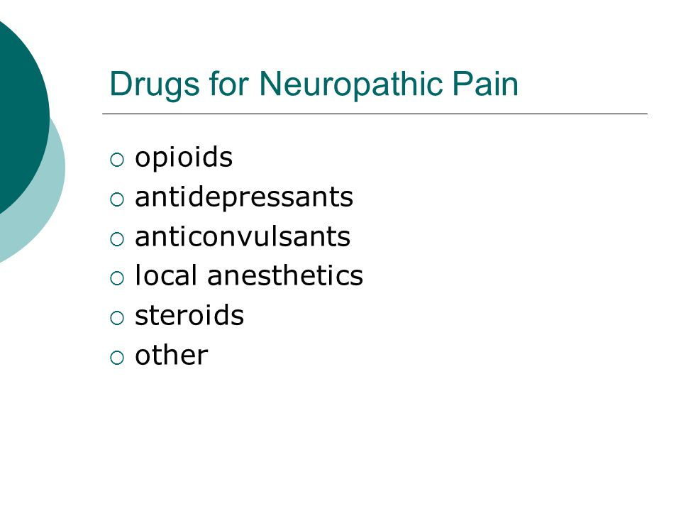 Drugs for Neuropathic Pain  opioids  antidepressants  anticonvulsants  local anesthetics  steroids  other