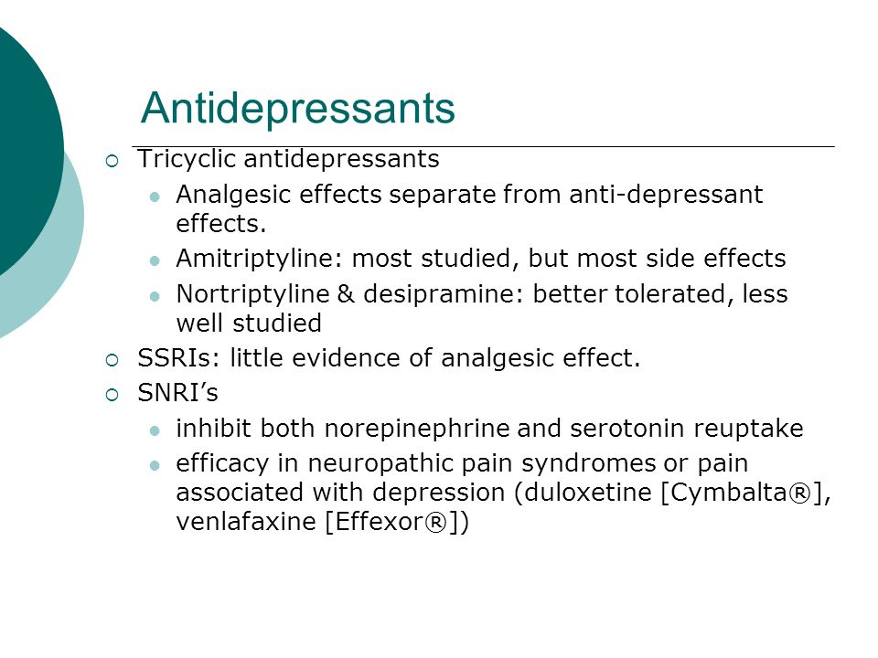 Antidepressants  Tricyclic antidepressants Analgesic effects separate from anti-depressant effects. Amitriptyline: most studied, but most side effect