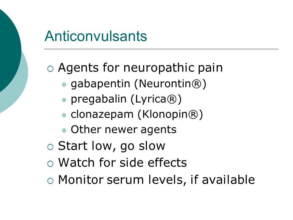 Anticonvulsants  Agents for neuropathic pain gabapentin (Neurontin®) pregabalin (Lyrica®) clonazepam (Klonopin®) Other newer agents  Start low, go s