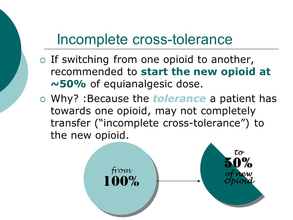 Incomplete cross-tolerance  If switching from one opioid to another, recommended to start the new opioid at ~50% of equianalgesic dose.  Why? :Becau