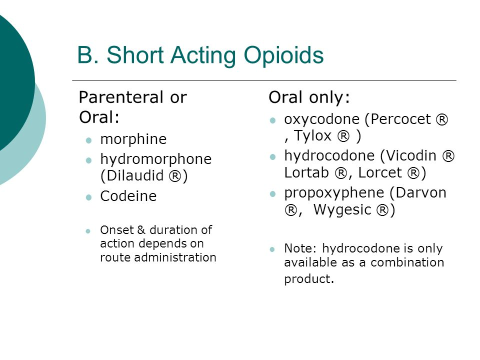 B. Short Acting Opioids Parenteral or Oral: morphine hydromorphone (Dilaudid ®) Codeine Onset & duration of action depends on route administration Ora