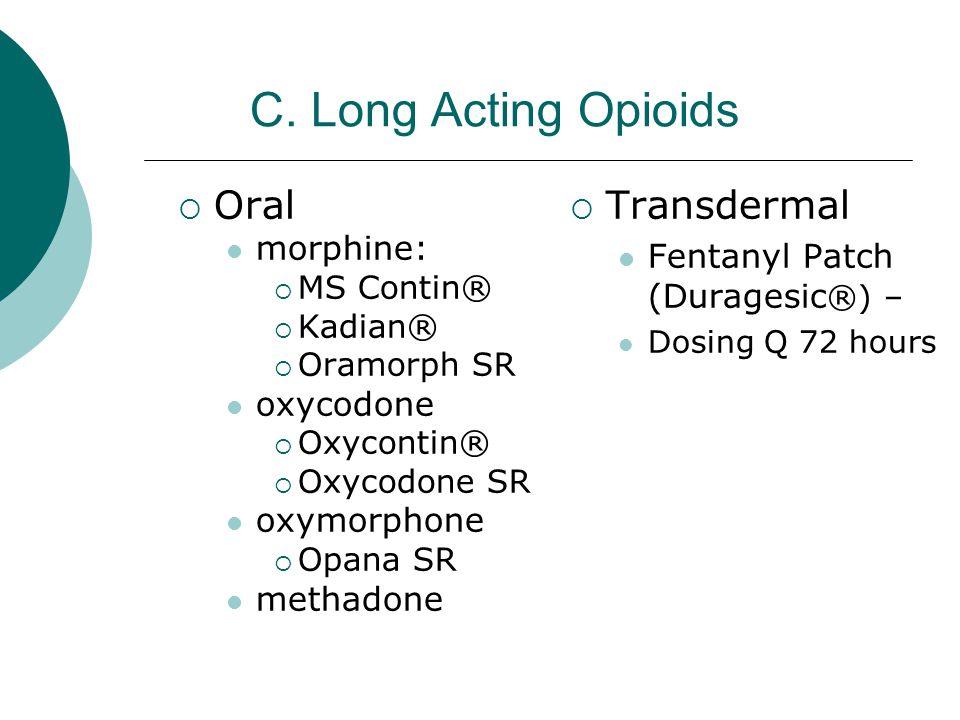 C. Long Acting Opioids  Oral morphine:  MS Contin®  Kadian®  Oramorph SR oxycodone  Oxycontin®  Oxycodone SR oxymorphone  Opana SR methadone 