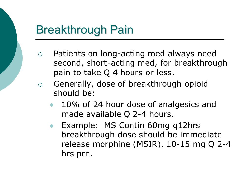 Breakthrough Pain  Patients on long-acting med always need second, short-acting med, for breakthrough pain to take Q 4 hours or less.  Generally, do