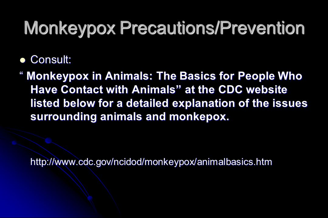 Monkeypox Precautions/Prevention Consult: Consult: Monkeypox in Animals: The Basics for People Who Have Contact with Animals at the CDC website listed below for a detailed explanation of the issues surrounding animals and monkepox.