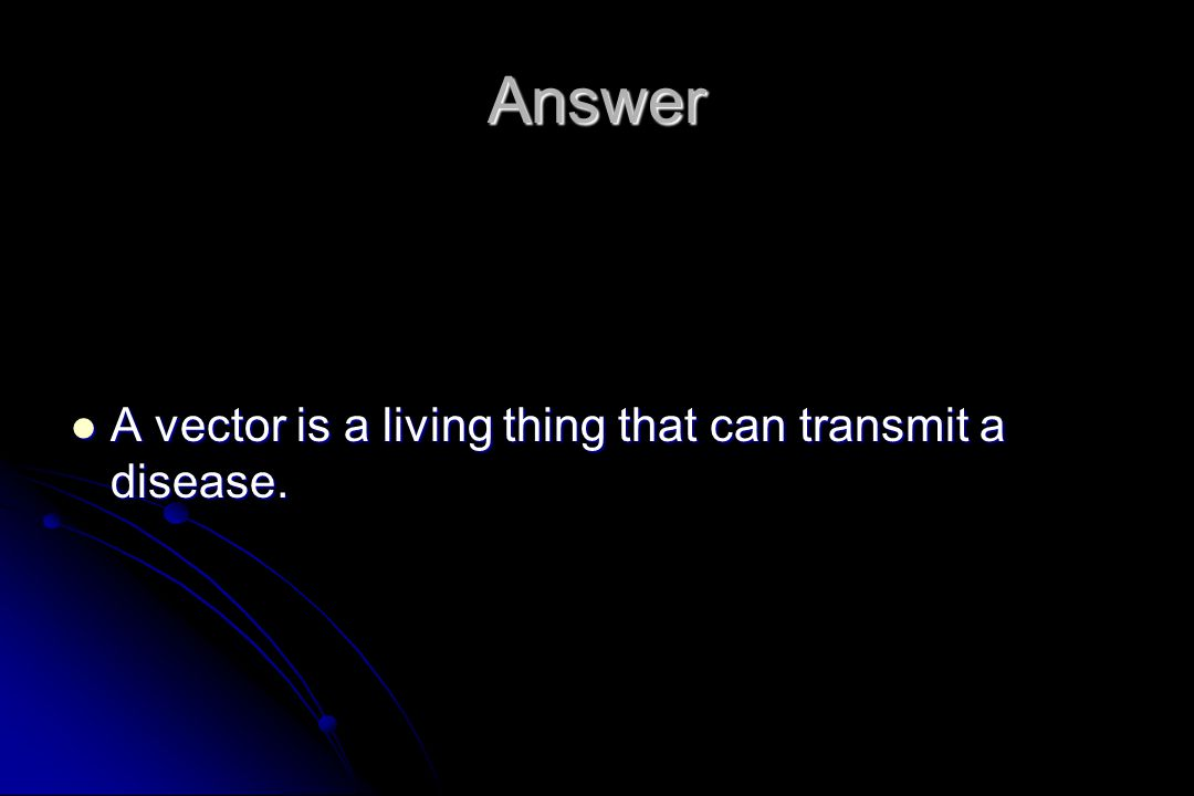 Answer A vector is a living thing that can transmit a disease.