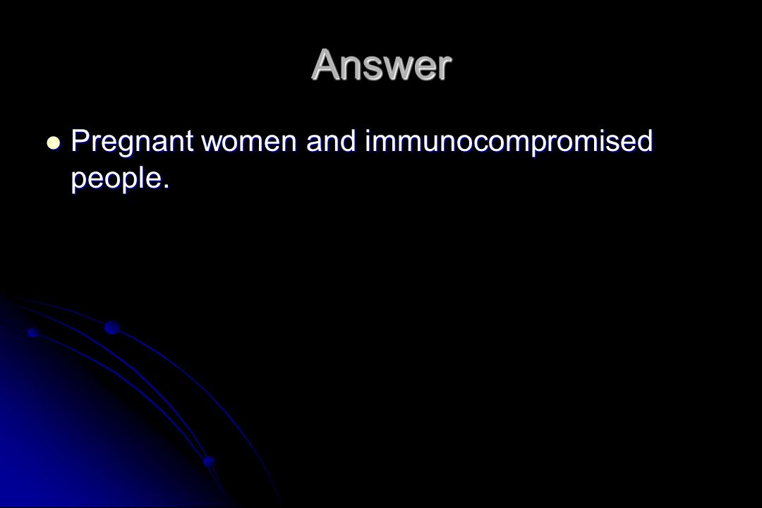 Answer Pregnant women and immunocompromised people. Pregnant women and immunocompromised people.