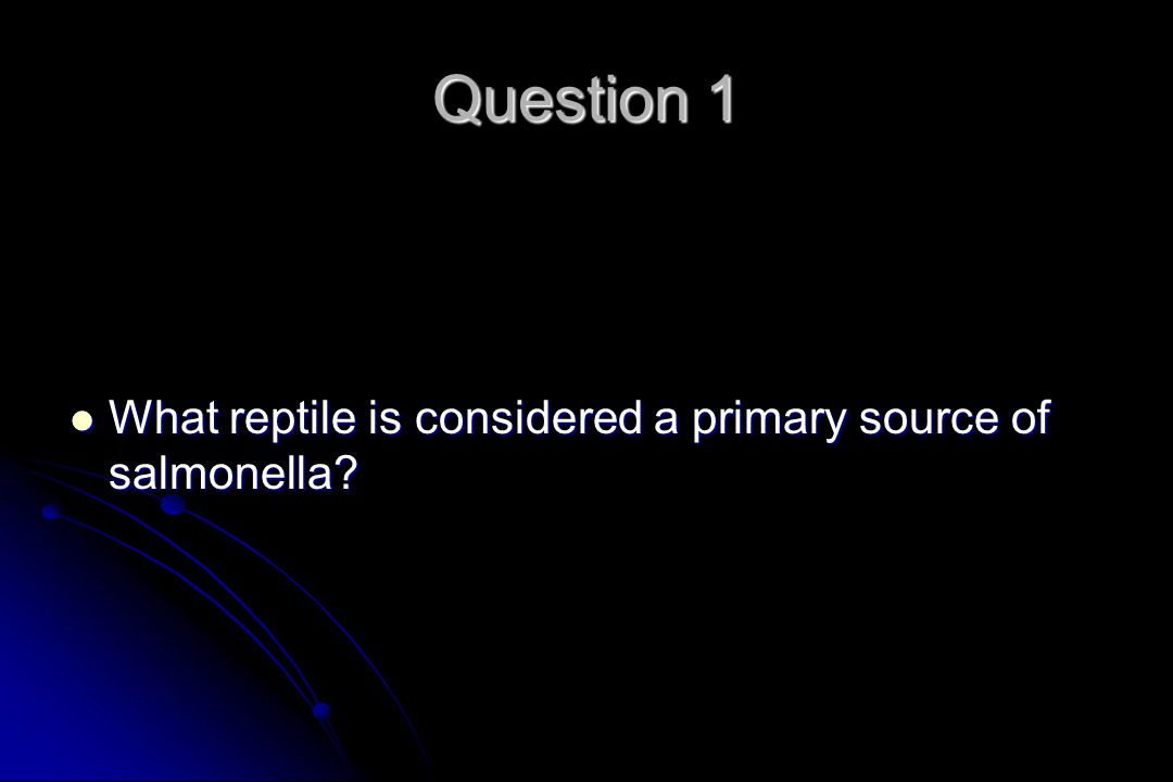 Question 1 What reptile is considered a primary source of salmonella.