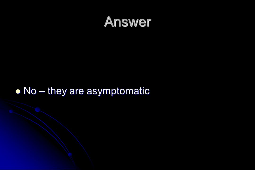 Answer No – they are asymptomatic No – they are asymptomatic