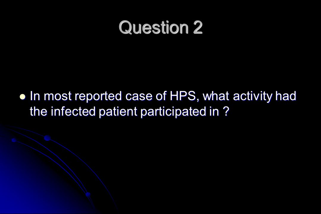 Question 2 In most reported case of HPS, what activity had the infected patient participated in .