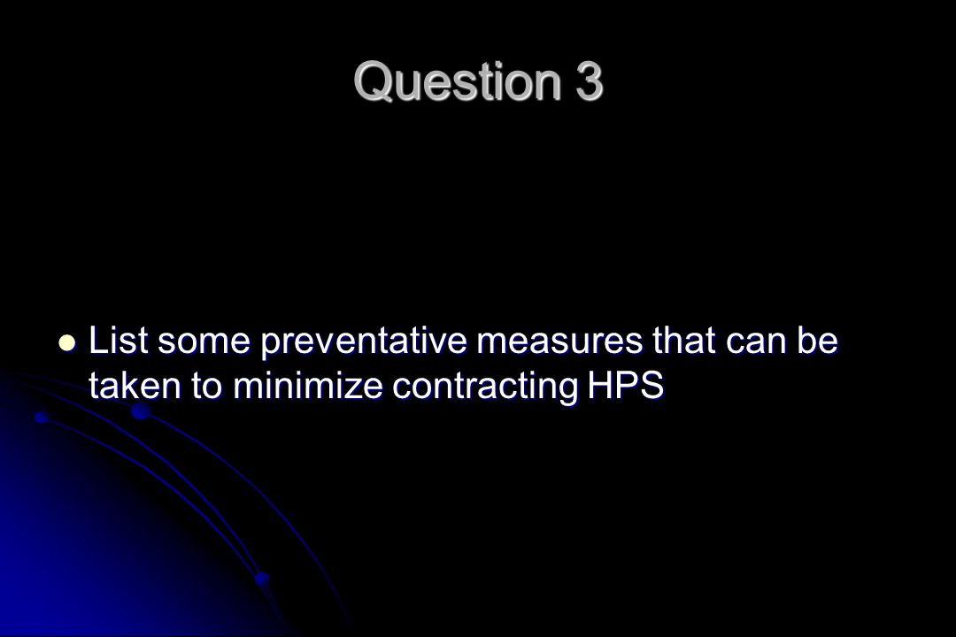 Question 3 List some preventative measures that can be taken to minimize contracting HPS List some preventative measures that can be taken to minimize contracting HPS